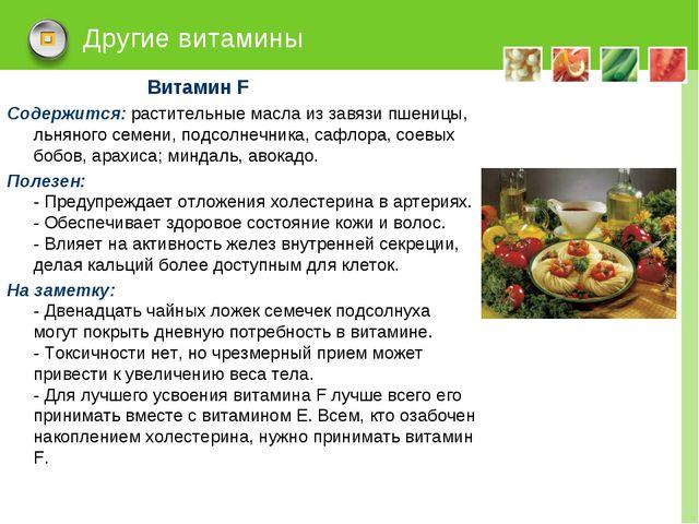 Другие витамины Витамин F Содержится: растительные масла из завязи пшеницы, л...