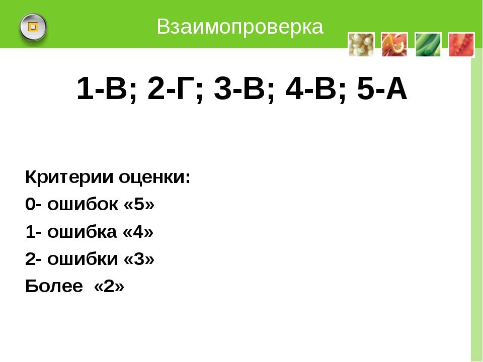 Взаимопроверка 1-В; 2-Г; 3-В; 4-В; 5-А Критерии оценки: 0- ошибок «5» 1- ошиб...