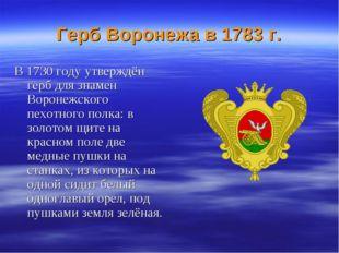 Герб Воронежа в 1783 г. В 1730 году утверждён герб для знамен Воронежского п