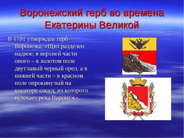 Воронежский герб во времена Екатерины Великой В 1781 утвержден герб Воронежа:...
