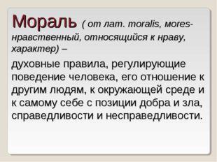 Мораль ( от лат. moralis, мores- нравственный, относящийся к нраву, характер)