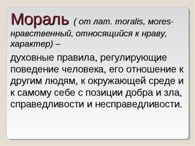 Мораль ( от лат. moralis, мores- нравственный, относящийся к нраву, характер)...
