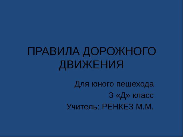 ПРАВИЛА ДОРОЖНОГО ДВИЖЕНИЯ Для юного пешехода 3 «Д» класс Учитель: РЕНКЕЗ М.М.
