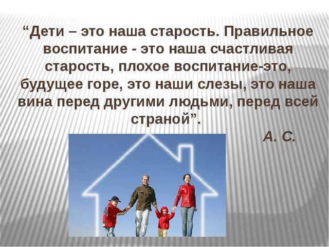 """""""Дети – это наша старость. Правильное воспитание - это наша счастливая старо..."""