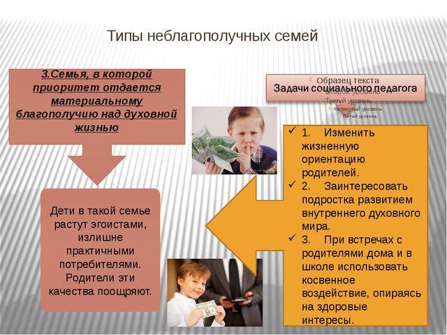 Типы неблагополучных семей 3.Семья, в которой приоритет отдается материальном...