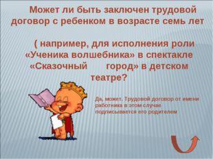 Может ли быть заключен трудовой договор с ребенком в возрасте семь лет ( напр