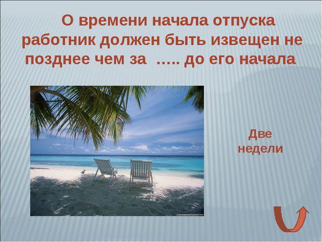 О времени начала отпуска работник должен быть извещен не позднее чем за ….. д...