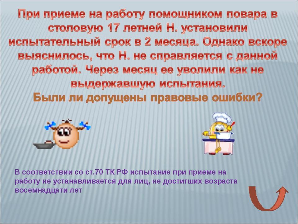 В соответствии со ст.70 ТК РФ испытание при приеме на работу не устанавливает...