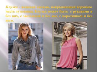 Блузка - женская одежда, покрывающая верхнюю часть туловища. Блузка может быт