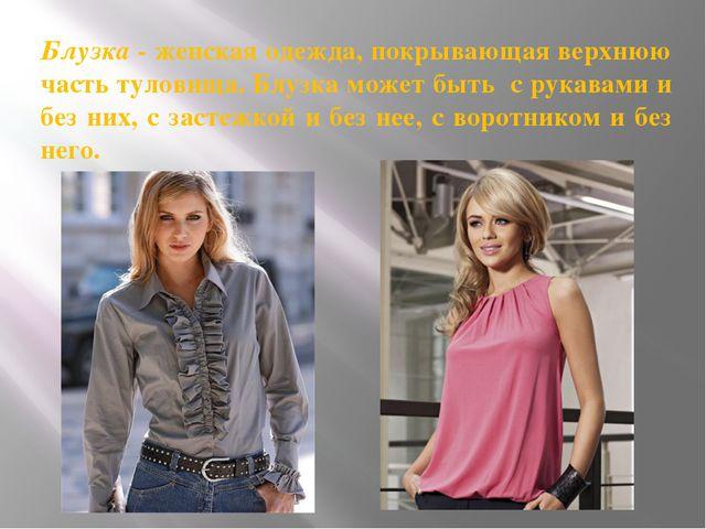 Блузка - женская одежда, покрывающая верхнюю часть туловища. Блузка может быт...