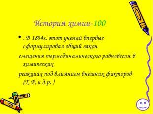 История химии-100 . В 1884г. этот ученый впервые сформулировал общий закон см