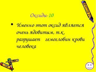 Оксиды-10 Именно этот оксид является очень ядовитым, т.к. разрушает гемоглоби