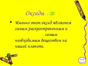 Оксиды - 20 Именно этот оксид является самым распространенным и самым необход