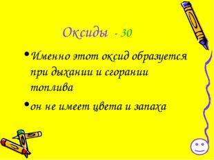 Оксиды - 30 Именно этот оксид образуется при дыхании и сгорании топлива он не