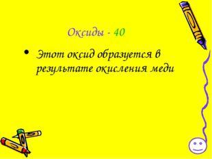 Оксиды - 40 Этот оксид образуется в результате окисления меди