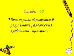 Оксиды - 50 Эти оксиды образуется в результате разложения карбоната кальция.