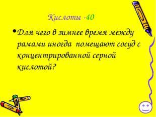 Кислоты -40 Для чего в зимнее время между рамами иногда помещают сосуд с конц