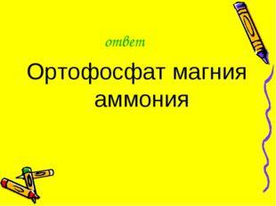 ответ Ортофосфат магния аммония
