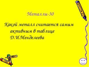 Металлы-30 Какой металл считается самым активным в таблице Д.И.Менделеева