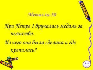 Металлы-50 При Петре I вручалась медаль за пьянство. Из чего она была сделана
