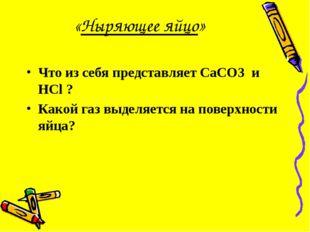 «Ныряющее яйцо» Что из себя представляет CaCO3 и HCl ? Какой газ выделяется н