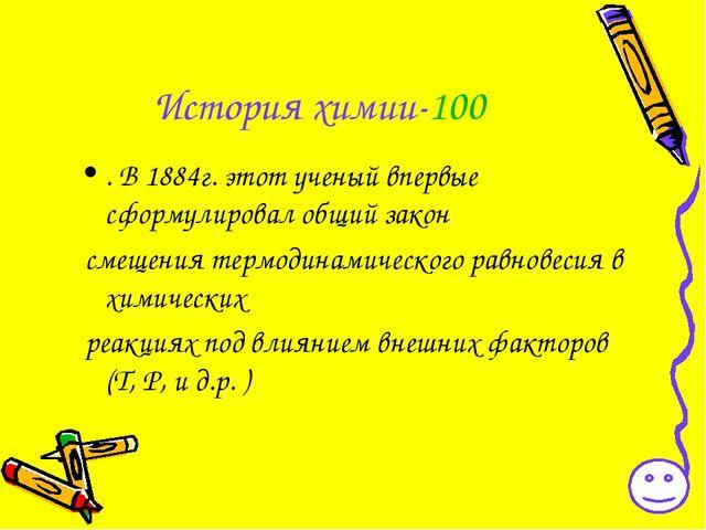 История химии-100 . В 1884г. этот ученый впервые сформулировал общий закон см...