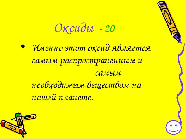 Оксиды - 20 Именно этот оксид является самым распространенным и самым необход...