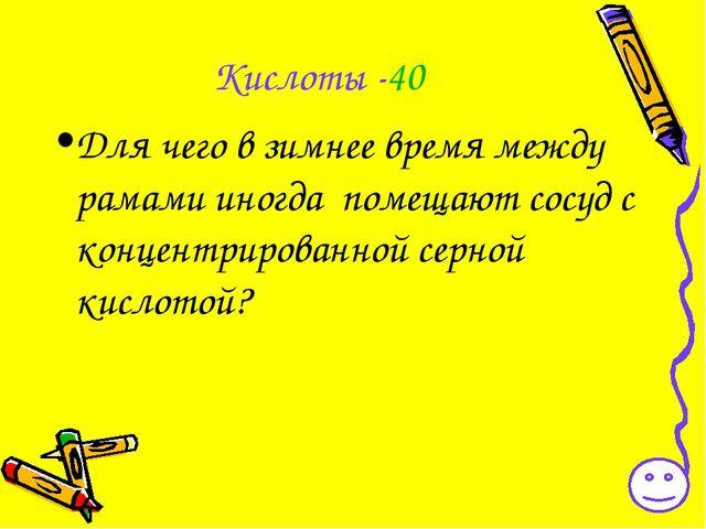 Кислоты -40 Для чего в зимнее время между рамами иногда помещают сосуд с конц...