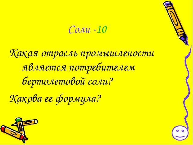 Соли -10 Какая отрасль промышлености является потребителем бертолетовой соли?...