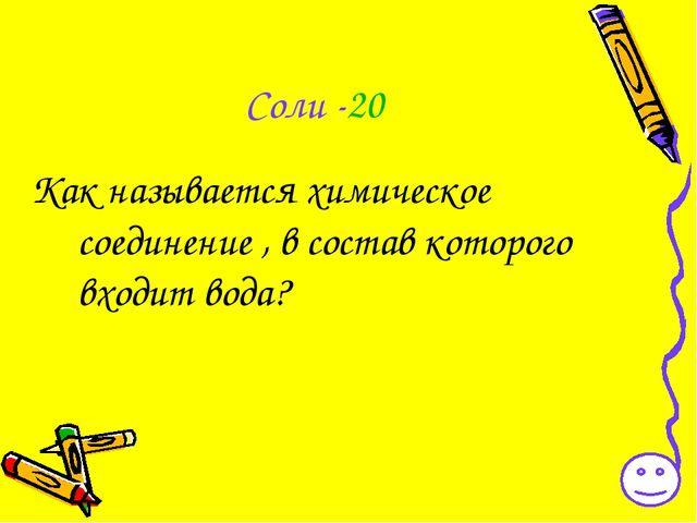 Соли -20 Как называется химическое соединение , в состав которого входит вода?