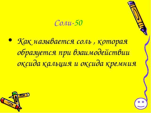 Соли-50 Как называется соль , которая образуется при взаимодействии оксида ка...