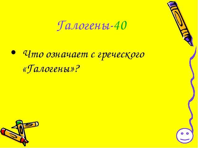 Галогены-40 Что означает с греческого «Галогены»?