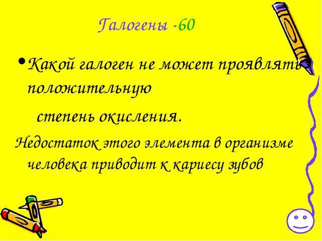 Галогены -60 Какой галоген не может проявлять положительную степень окисления...