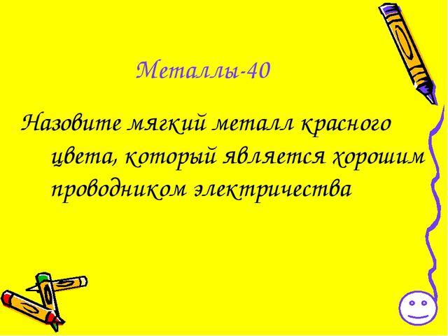 Металлы-40 Назовите мягкий металл красного цвета, который является хорошим пр...