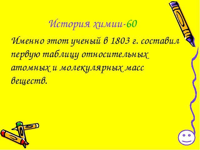 История химии-60 Именно этот ученый в 1803 г. составил первую таблицу относит...