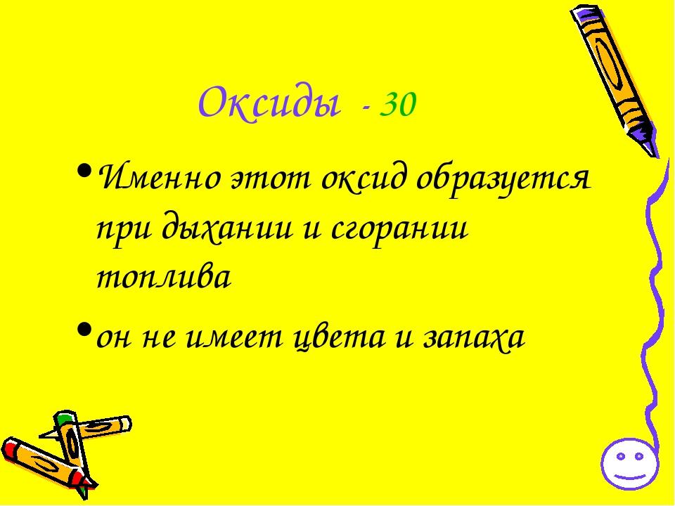 Оксиды - 30 Именно этот оксид образуется при дыхании и сгорании топлива он не...