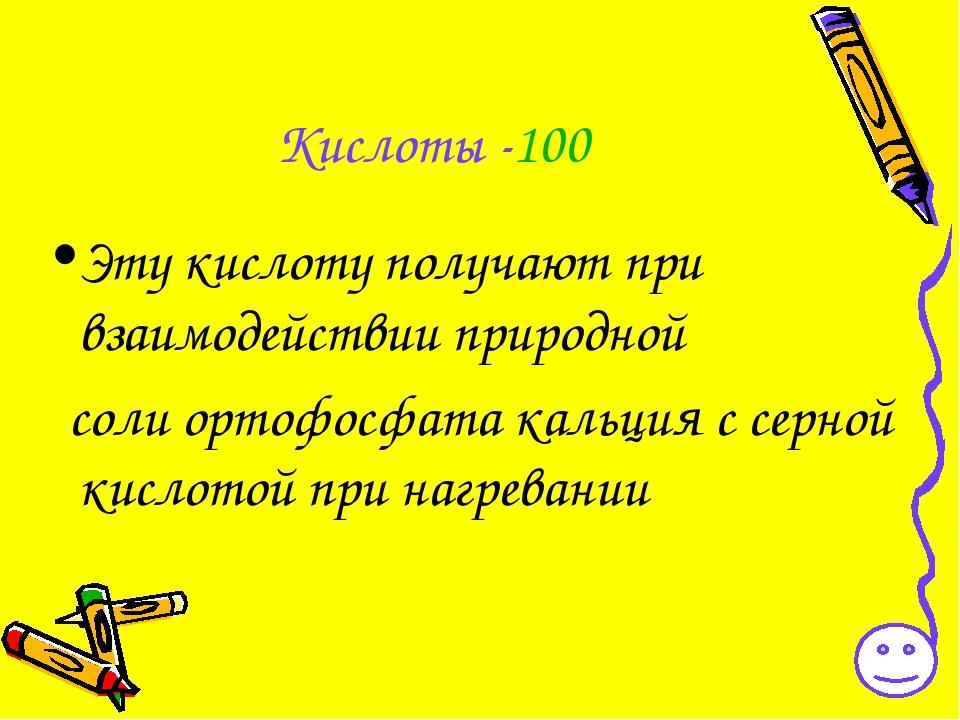 Кислоты -100 Эту кислоту получают при взаимодействии природной соли ортофосфа...