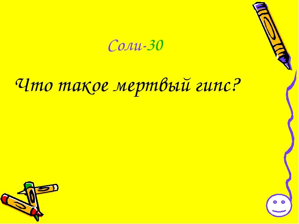 Соли-30 Что такое мертвый гипс?