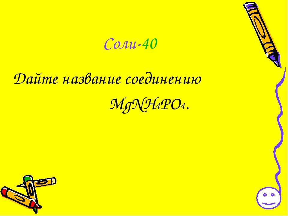 Соли-40 Дайте название соединению MgNH4PO4.