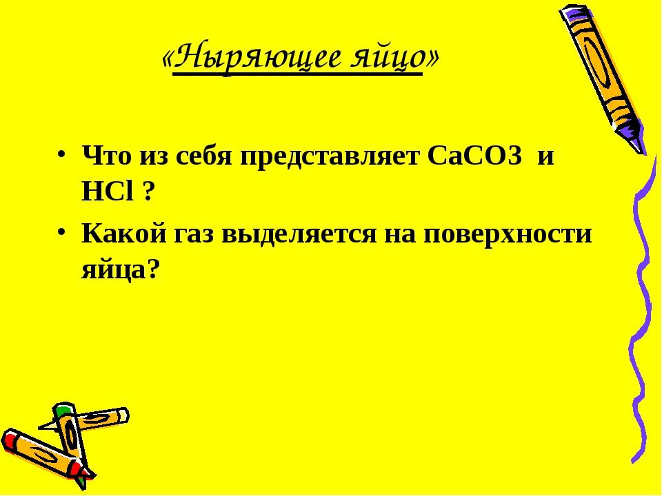 «Ныряющее яйцо» Что из себя представляет CaCO3 и HCl ? Какой газ выделяется н...