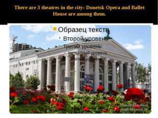 There are 3 theatres in the city: Donetsk Opera and Ballet House are among th
