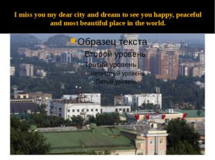 I miss you my dear city and dream to see you happy, peaceful and most beautif