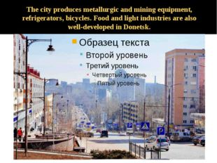 The city produces metallurgic and mining equipment, refrigerators, bicycles.