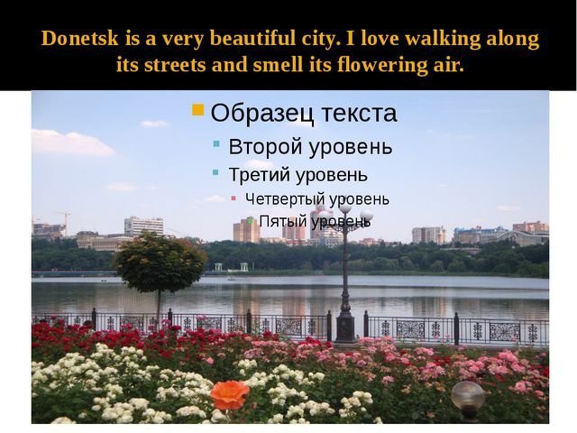 Donetsk is a very beautiful city. I love walking along its streets and smell...