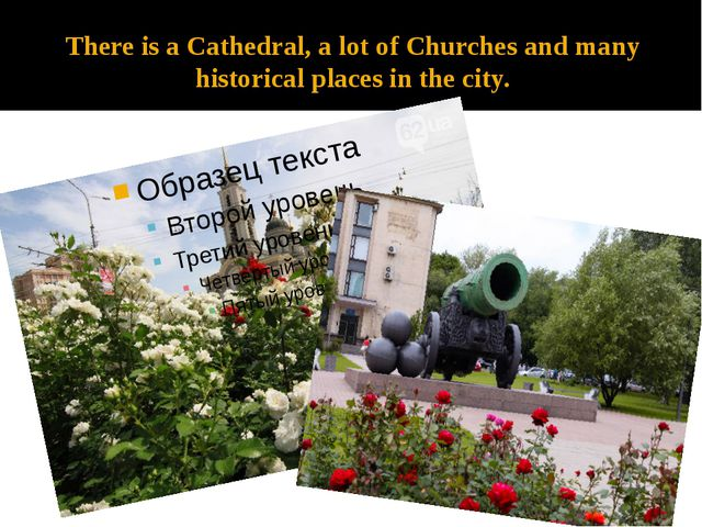 There is a Cathedral, a lot of Churches and many historical places in the city.