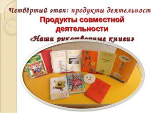 Продукты совместной деятельности «Наши рукотворные книги» Четвёртый этап: пр