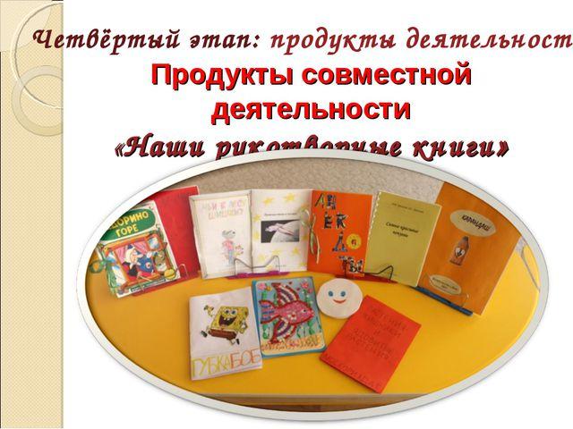 Продукты совместной деятельности «Наши рукотворные книги» Четвёртый этап: пр...