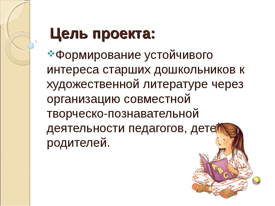 Цель проекта: Формирование устойчивого интереса старших дошкольников к худож...