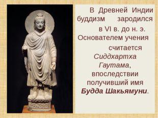 В Древней Индии буддизм зародился в VI в. до н. э. Основателем учения считае