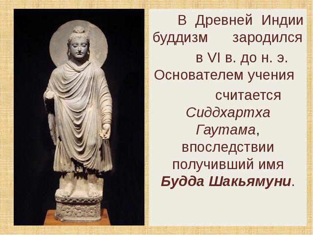 В Древней Индии буддизм зародился в VI в. до н. э. Основателем учения считае...